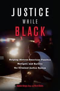 Justice While Black: Helping African-American Families Navigate and Survive the Criminal Justice System by Robbin Shipp, Esq. and Nick Chiles