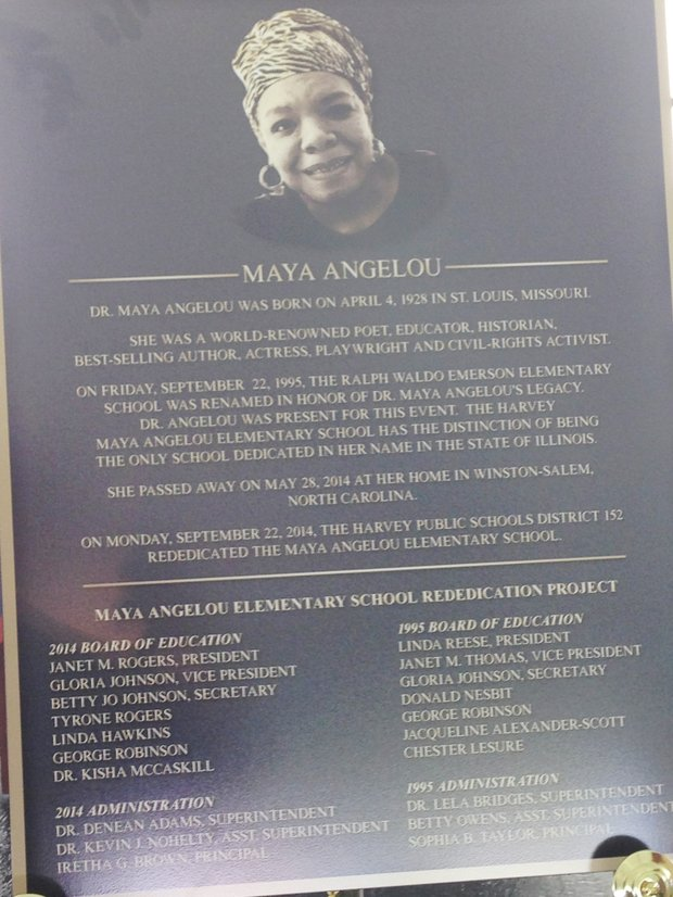 At the 10th anniversary of the renaming of Waldo Ralph Emerson Elementary School (15748 Page St., Harvey, Ill.) to Maya Angelou Elementary School on September 22, 2014, a bronze plaque honoring Dr. Maya Angelou her was unveiled.