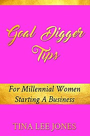 Goal Digger Tips: For Millennial Women Starting A Business by Tina Lee Jones is available on Amazon.