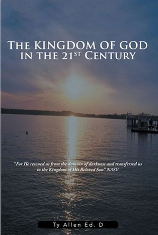 "Author Ty Allen Ed. D's book, ""The Kingdom of God in the 21st Century"" (published by Xlibris), is an outgrowth ..."