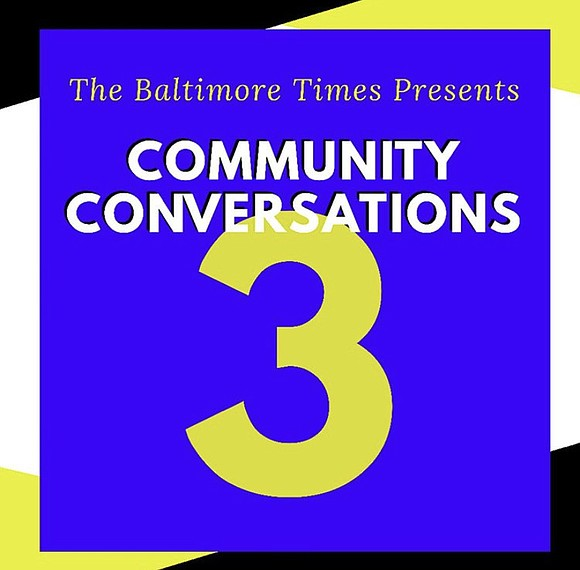 IN THE COMING NEXT WEEKS, Please join BT in 'The Baltimore Times' 3 part Community Conversation series.