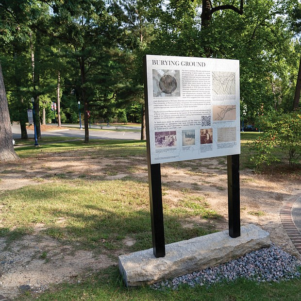A temporary sign at the University of Richmond now marks the Westham Burial Ground for enslaved people who worked on a plantation that became the campus. The signs tell what is known about the people, the burial site and its desecration and details the university's plans to memorialize it. Shelby Driskill, a UR graduate researcher, is credited with the initial study that brought the site to public attention. Noted historian Dr. Lauranett Lee and Ms. Driskill are leading UR's commemorative initiative and have produced a comprehensive report to assist in that effort.
